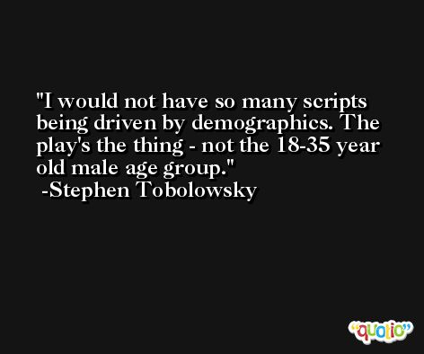 I would not have so many scripts being driven by demographics. The play's the thing - not the 18-35 year old male age group. -Stephen Tobolowsky