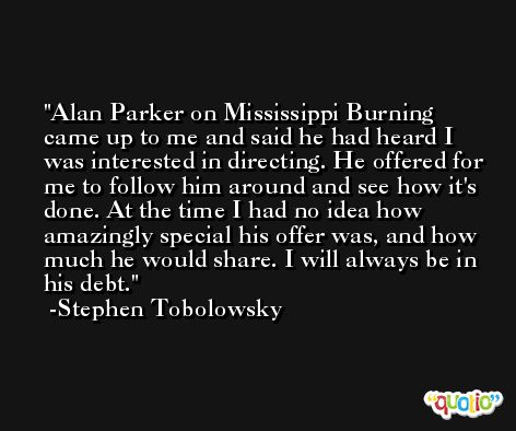 Alan Parker on Mississippi Burning came up to me and said he had heard I was interested in directing. He offered for me to follow him around and see how it's done. At the time I had no idea how amazingly special his offer was, and how much he would share. I will always be in his debt. -Stephen Tobolowsky