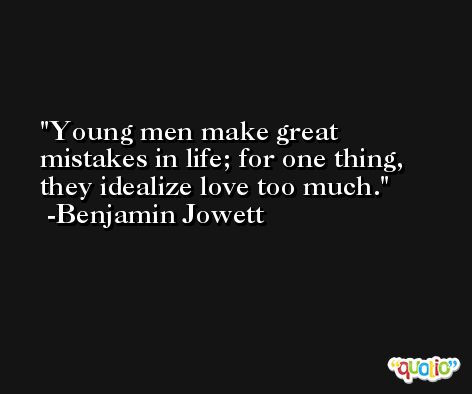Young men make great mistakes in life; for one thing, they idealize love too much. -Benjamin Jowett