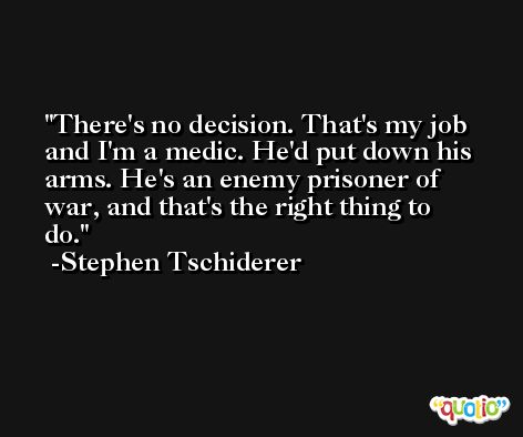 There's no decision. That's my job and I'm a medic. He'd put down his arms. He's an enemy prisoner of war, and that's the right thing to do. -Stephen Tschiderer