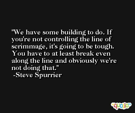 We have some building to do. If you're not controlling the line of scrimmage, it's going to be tough. You have to at least break even along the line and obviously we're not doing that. -Steve Spurrier