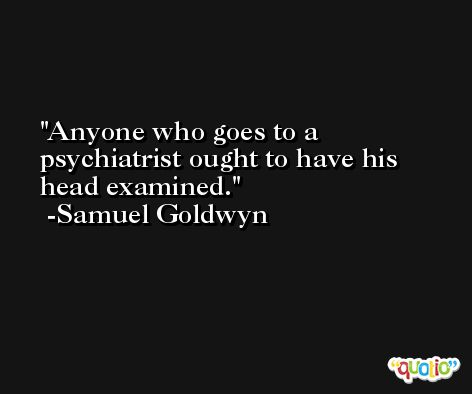 Anyone who goes to a psychiatrist ought to have his head examined. -Samuel Goldwyn