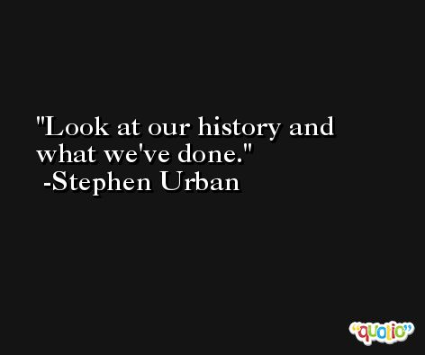 Look at our history and what we've done. -Stephen Urban