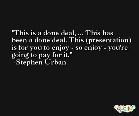 This is a done deal, ... This has been a done deal. This (presentation) is for you to enjoy - so enjoy - you're going to pay for it. -Stephen Urban
