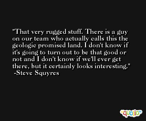 That very rugged stuff. There is a guy on our team who actually calls this the geologic promised land. I don't know if it's going to turn out to be that good or not and I don't know if we'll ever get there, but it certainly looks interesting. -Steve Squyres