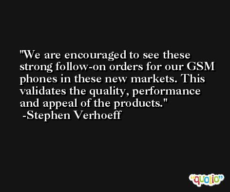 We are encouraged to see these strong follow-on orders for our GSM phones in these new markets. This validates the quality, performance and appeal of the products. -Stephen Verhoeff