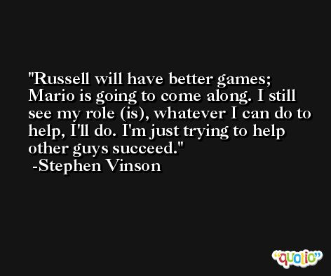 Russell will have better games; Mario is going to come along. I still see my role (is), whatever I can do to help, I'll do. I'm just trying to help other guys succeed. -Stephen Vinson