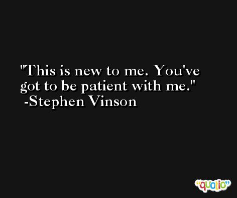 This is new to me. You've got to be patient with me. -Stephen Vinson