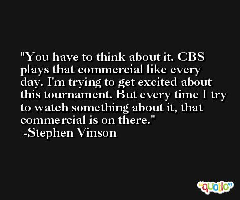 You have to think about it. CBS plays that commercial like every day. I'm trying to get excited about this tournament. But every time I try to watch something about it, that commercial is on there. -Stephen Vinson