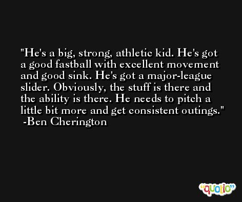He's a big, strong, athletic kid. He's got a good fastball with excellent movement and good sink. He's got a major-league slider. Obviously, the stuff is there and the ability is there. He needs to pitch a little bit more and get consistent outings. -Ben Cherington