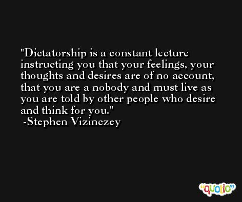 Dictatorship is a constant lecture instructing you that your feelings, your thoughts and desires are of no account, that you are a nobody and must live as you are told by other people who desire and think for you. -Stephen Vizinczey