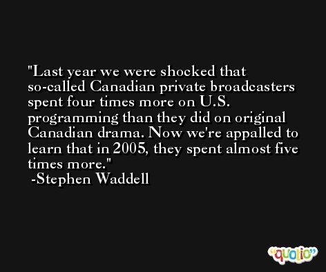 Last year we were shocked that so-called Canadian private broadcasters spent four times more on U.S. programming than they did on original Canadian drama. Now we're appalled to learn that in 2005, they spent almost five times more. -Stephen Waddell
