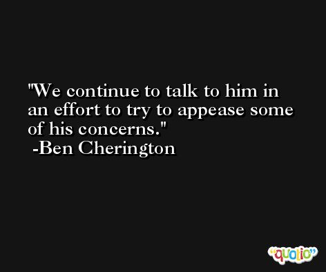 We continue to talk to him in an effort to try to appease some of his concerns. -Ben Cherington