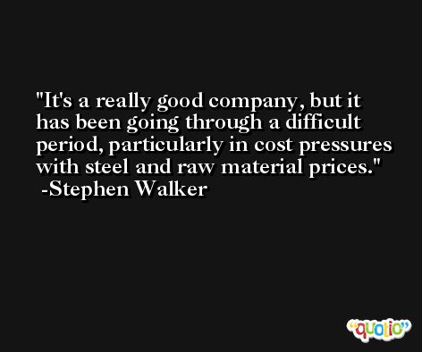 It's a really good company, but it has been going through a difficult period, particularly in cost pressures with steel and raw material prices. -Stephen Walker
