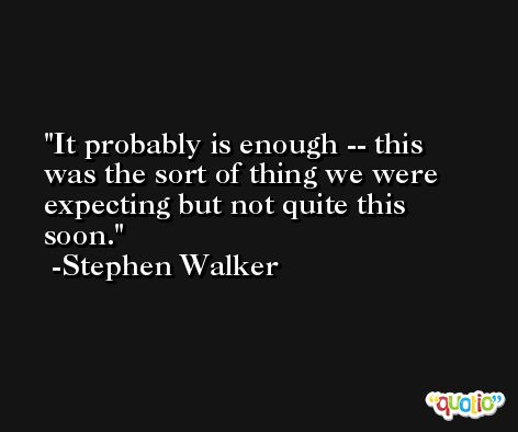 It probably is enough -- this was the sort of thing we were expecting but not quite this soon. -Stephen Walker
