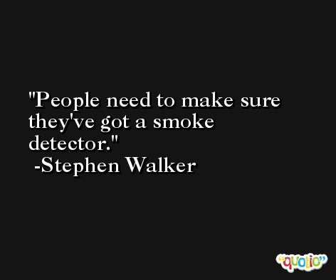 People need to make sure they've got a smoke detector. -Stephen Walker