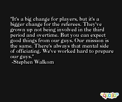 It's a big change for players, but it's a bigger change for the referees. They've grown up not being involved in the third period and overtime. But you can expect good things from our guys. Our mission is the same. There's always that mental side of officiating. We've worked hard to prepare our guys. -Stephen Walkom