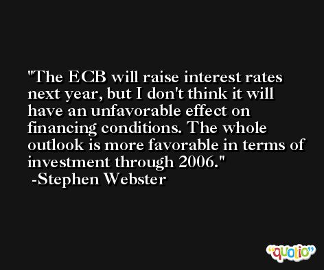 The ECB will raise interest rates next year, but I don't think it will have an unfavorable effect on financing conditions. The whole outlook is more favorable in terms of investment through 2006. -Stephen Webster