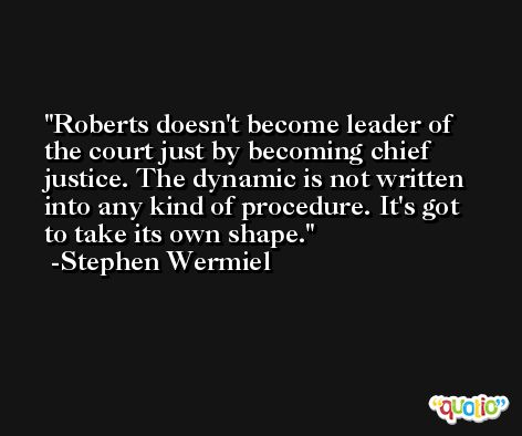 Roberts doesn't become leader of the court just by becoming chief justice. The dynamic is not written into any kind of procedure. It's got to take its own shape. -Stephen Wermiel