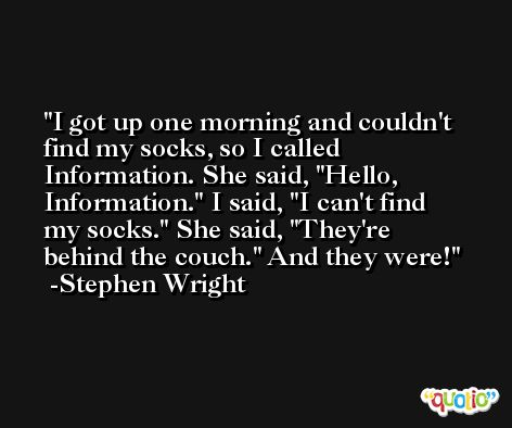 I got up one morning and couldn't find my socks, so I called Information. She said, 'Hello, Information.' I said, 'I can't find my socks.' She said, 'They're behind the couch.' And they were! -Stephen Wright
