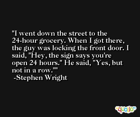 I went down the street to the 24-hour grocery. When I got there, the guy was locking the front door. I said, 'Hey, the sign says you're open 24 hours.' He said, 'Yes, but not in a row.' -Stephen Wright