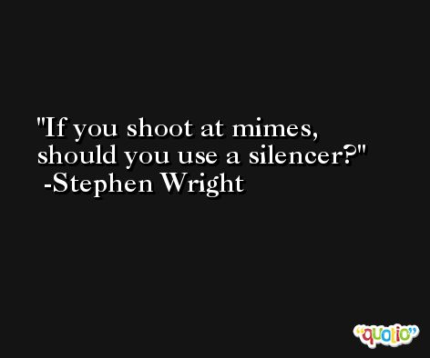 If you shoot at mimes, should you use a silencer? -Stephen Wright