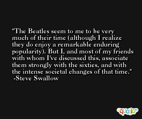 The Beatles seem to me to be very much of their time (although I realize they do enjoy a remarkable enduring popularity). But I, and most of my friends with whom I've discussed this, associate them strongly with the sixties, and with the intense societal changes of that time. -Steve Swallow