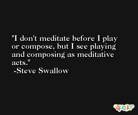 I don't meditate before I play or compose, but I see playing and composing as meditative acts. -Steve Swallow