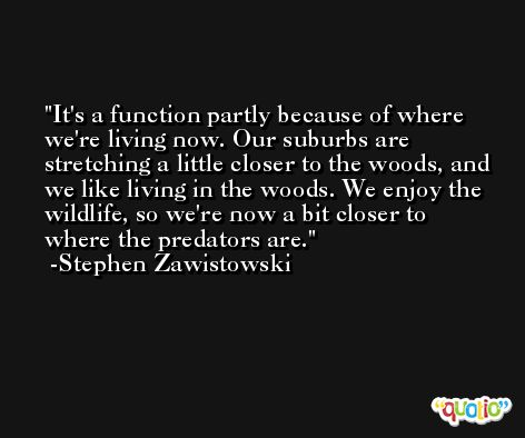 It's a function partly because of where we're living now. Our suburbs are stretching a little closer to the woods, and we like living in the woods. We enjoy the wildlife, so we're now a bit closer to where the predators are. -Stephen Zawistowski