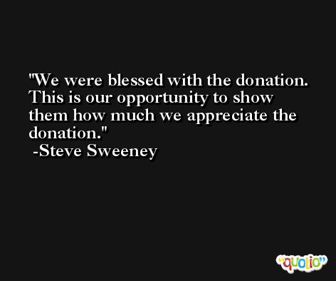 We were blessed with the donation. This is our opportunity to show them how much we appreciate the donation. -Steve Sweeney