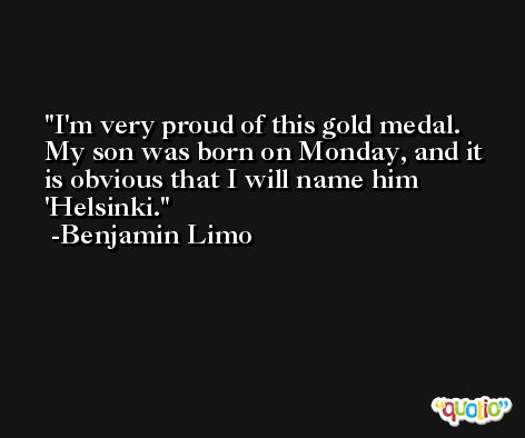 I'm very proud of this gold medal. My son was born on Monday, and it is obvious that I will name him 'Helsinki. -Benjamin Limo