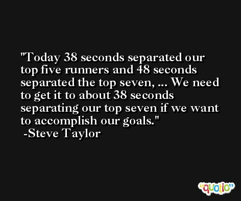 Today 38 seconds separated our top five runners and 48 seconds separated the top seven, ... We need to get it to about 38 seconds separating our top seven if we want to accomplish our goals. -Steve Taylor