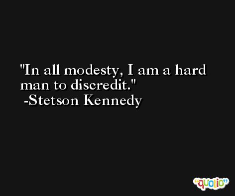 In all modesty, I am a hard man to discredit. -Stetson Kennedy
