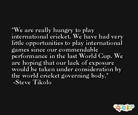 We are really hungry to play international cricket. We have had very little opportunities to play international games since our commendable performance in the last World Cup. We are hoping that our lack of exposure would be taken under consideration by the world cricket governing body. -Steve Tikolo