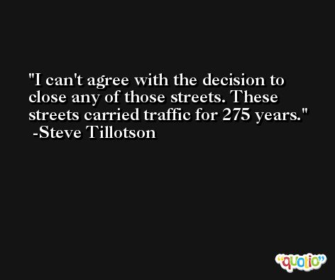 I can't agree with the decision to close any of those streets. These streets carried traffic for 275 years. -Steve Tillotson