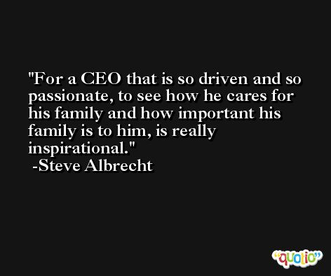 For a CEO that is so driven and so passionate, to see how he cares for his family and how important his family is to him, is really inspirational. -Steve Albrecht
