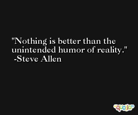 Nothing is better than the unintended humor of reality. -Steve Allen