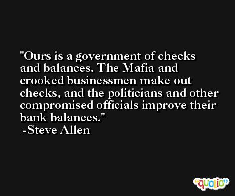 Ours is a government of checks and balances. The Mafia and crooked businessmen make out checks, and the politicians and other compromised officials improve their bank balances. -Steve Allen