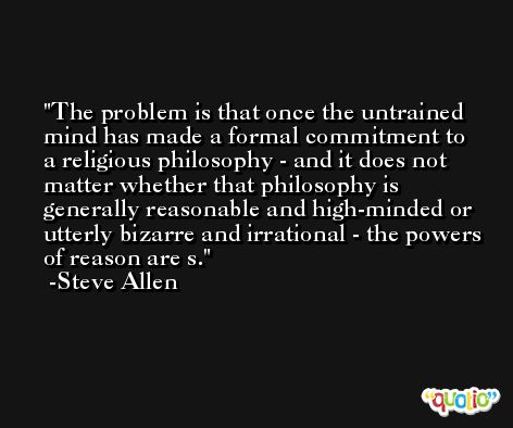 The problem is that once the untrained mind has made a formal commitment to a religious philosophy - and it does not matter whether that philosophy is generally reasonable and high-minded or utterly bizarre and irrational - the powers of reason are s. -Steve Allen