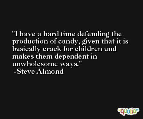 I have a hard time defending the production of candy, given that it is basically crack for children and makes them dependent in unwholesome ways. -Steve Almond
