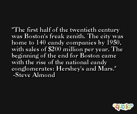The first half of the twentieth century was Boston's freak zenith. The city was home to 140 candy companies by 1950, with sales of $200 million per year. The beginning of the end for Boston came with the rise of the national candy conglomerates: Hershey's and Mars. -Steve Almond