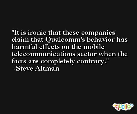It is ironic that these companies claim that Qualcomm's behavior has harmful effects on the mobile telecommunications sector when the facts are completely contrary. -Steve Altman