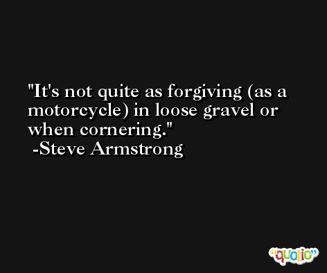 It's not quite as forgiving (as a motorcycle) in loose gravel or when cornering. -Steve Armstrong