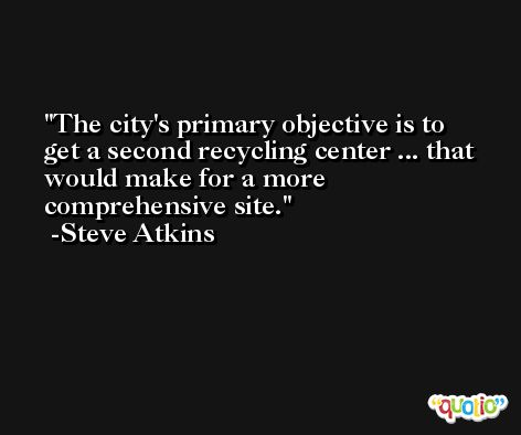The city's primary objective is to get a second recycling center ... that would make for a more comprehensive site. -Steve Atkins