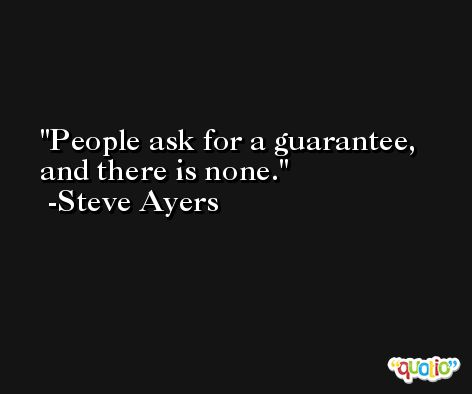 People ask for a guarantee, and there is none. -Steve Ayers
