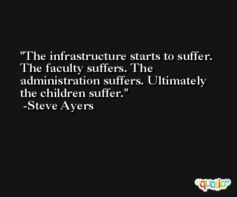 The infrastructure starts to suffer. The faculty suffers. The administration suffers. Ultimately the children suffer. -Steve Ayers