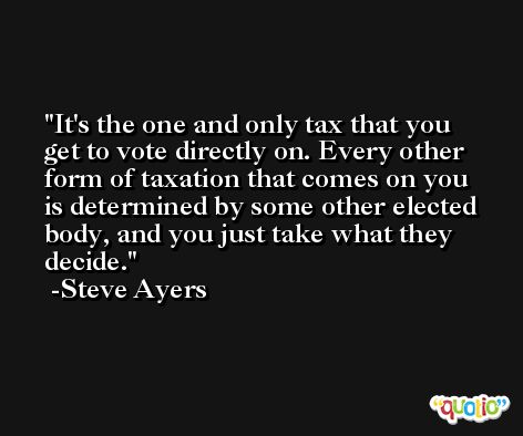 It's the one and only tax that you get to vote directly on. Every other form of taxation that comes on you is determined by some other elected body, and you just take what they decide. -Steve Ayers