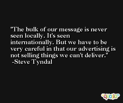 The bulk of our message is never seen locally. It's seen internationally. But we have to be very careful in that our advertising is not selling things we can't deliver. -Steve Tyndal