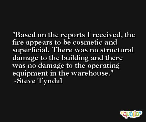 Based on the reports I received, the fire appears to be cosmetic and superficial. There was no structural damage to the building and there was no damage to the operating equipment in the warehouse. -Steve Tyndal