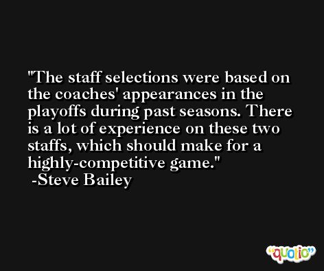 The staff selections were based on the coaches' appearances in the playoffs during past seasons. There is a lot of experience on these two staffs, which should make for a highly-competitive game. -Steve Bailey